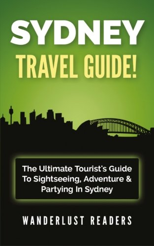 SYDNEY TRAVEL GUIDE: The Ultimate Tourist's Guide To Sightseeing, Adventure & Partying In Sydney