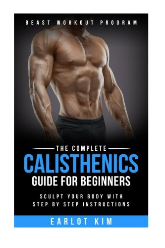 Calisthenics:The Complete Calisthenics Guide for Beginners: Sculpt Your Body with Step by Step Instructions (Beast Workout Program) (Volume 1)
