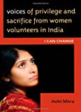 Voices of Privilege and Sacrifice from Women Volunteers in India : I Can Change, Mitra, Aditi, 0739138510