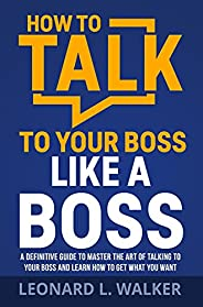 How to Talk to Your Boss Like a Boss: A Definitive Guide to Master the Art of Talking to Your Boss and Learn H