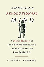 America's Revolutionary Mind: A Moral History of the American Revolution and the Declaration That Define