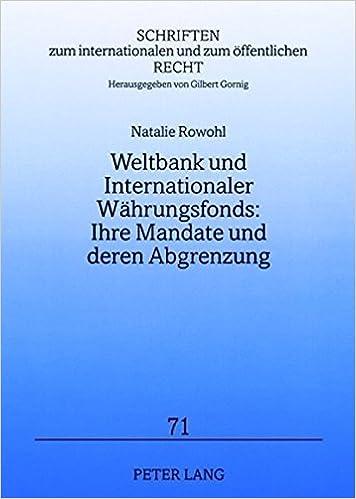 Weltbank Und Internationaler Waehrungsfonds: Ihre Mandate Und Deren Abgrenzung: Stand Und Reformvorschlaege (Schriften Zum Internationalen Und Zum Oeffentlichen Recht)