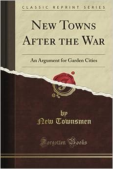 New Towns After the War: An Argument for Garden Cities (Classic Reprint)