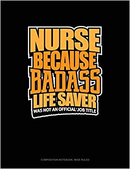 Amazon.com: Nurse Because Badass Life Saver Was Not An Official Job Title: Composition Notebook: Wide Ruled (9781797003542): Engy Publishing: Books