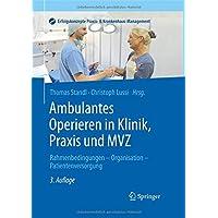 Ambulantes Operieren in Klinik, Praxis und MVZ: Rahmenbedingungen - Organisation - Patientenversorgung (Erfolgskonzepte Praxis- & Krankenhaus-Management)