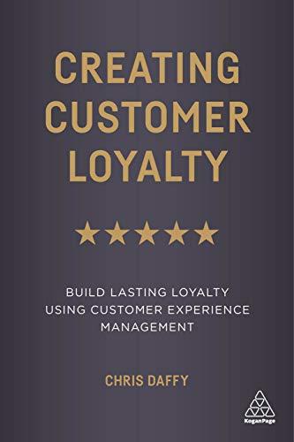 Creating Customer Loyalty: Build Lasting Loyalty Using Customer Experience Management