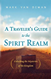 A Travelers Guide to the Spirit Realm: Unlocking the Mysteries of the Kingdom