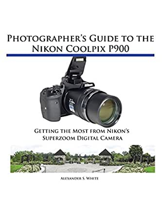 Photographers guide to the nikon coolpix p900 getting the most photographers guide to the nikon coolpix p900 getting the most from nikons superzoom digital camera kindle edition by alexander white fandeluxe Image collections