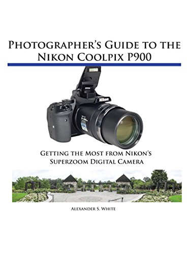 Photographer's Guide to the Nikon Coolpix P900: Getting the Most from Nikon's Superzoom Digital Camera by [White, Alexander]