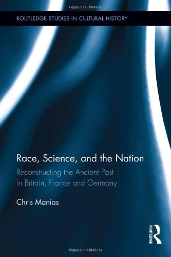 Race, Science, and the Nation: Reconstructing the Ancient Past in Britain, France and Germany (Routledge Studies in Cultural History)