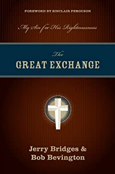 The Great Exchange (Foreword by Sinclair Ferguson): My Sin for His Righteousness by [Bridges, Jerry, Bevington, Bob]