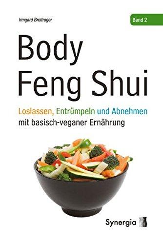 Body Feng Shui - Band 2: Loslassen, Entrümpeln und Abnehmen mit basisch-veganer Ernährung