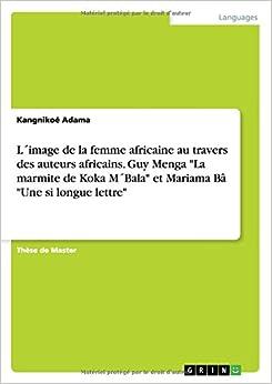Book L´image de la femme africaine au travers des auteurs africains. Guy Menga 'La marmite de Koka M´Bala' et Mariama Bâ 'Une si longue lettre'