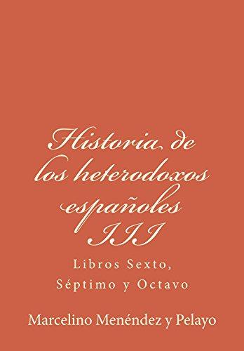 Historia de los heterodoxos españoles III: Libros Sexto, Séptimo y Octavo de [Pelayo