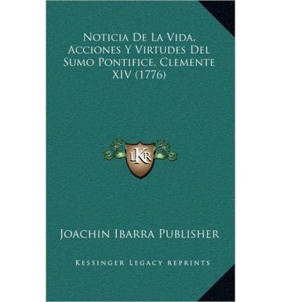 Noticia de La Vida, Acciones y Virtudes del Sumo Pontifice, Clemente XIV (1776) (Hardback)(Spanish) - Common PDF