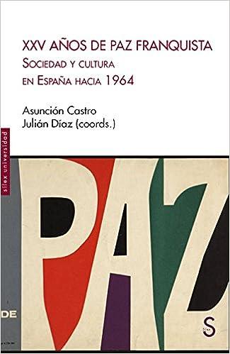 XXV Años de Paz Franquista: Sociedad y cultura en España hacia 1964 Sílex Universidad: Amazon.es: Castro, Asunción, Díaz, Julián: Libros
