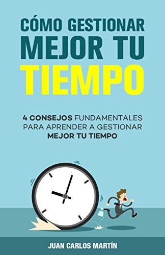 Cómo gestionar mejor tu tiempo: 4 Consejos fundamentales para  aprender a gestionar mejor tu tiempo (Spanish Edition)