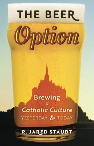 The Beer Option: Brewing a Catholic Culture, Yesterday & Today by R. Jared Staudt