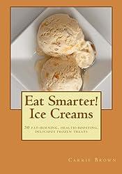 Eat Smarter! Ice Creams: 30 fat-burning, health-boosting, delicious frozen treats