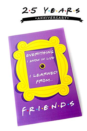 Cool TV Props Friends Memorabilia Notebook - Everything I Know in Life I Learned from Friends - 5 x 8, 150 Lined Pages for Any Fan !