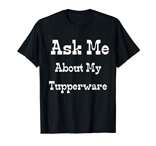 Ask Me About My Tupperware Bowls T-Shirt
