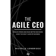 The Agile CEO: Reduce Stress and Make Better Decisions Using the New 7 Laws of Business