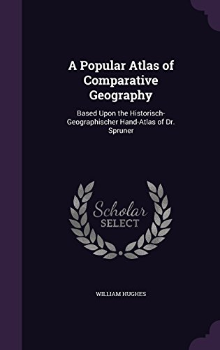 A Popular Atlas of Comparative Geography: Based Upon the Historisch-Geographischer Hand-Atlas of Dr. Spruner