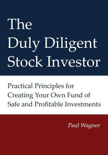 The Duly Diligent Stock Investor: Practical Principles for Creating Your Own Fund of Safe and Profitable Investments