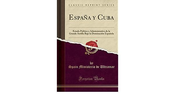 Espana Y Cuba: Estado Politico Y Administrativo de la Grande Antilla Bajo La Dominacion Espanola Classic Reprint: Amazon.es: Spain Ministerio De Ultramar: ...