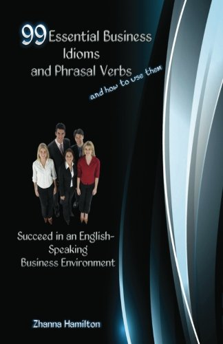 99 Essential Business Idioms and Phrasal Verbs: Succeed in an English-Speaking Business Environment