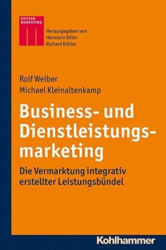 Business- und Dienstleistungsmarketing: Die Vermarktung integrativ erstellter Leistungsbündel (Kohlhammer Edition Marketing)