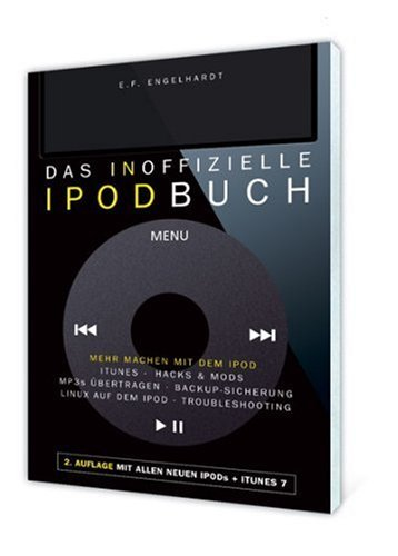 Das inoffizielle iPod-Buch: Mehr machen mit dem iPod: iTunes, Hacks&Mods, MP3s übertragen, Backup-Sicherung, Linux auf dem iPod, Troubleshooting by E F Engelhardt (2007-03-20)