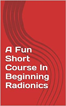 A Fun Short Course In Beginning Radionics: Miracles in the palms of your hands (Mastering Radionics Series Book 1) by [Radatti, Peter]