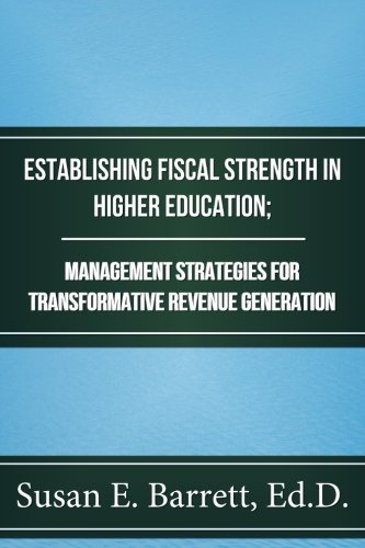 Establishing Fiscal Strength in Higher Education; Management Strategies for Transformative Revenue Generation
