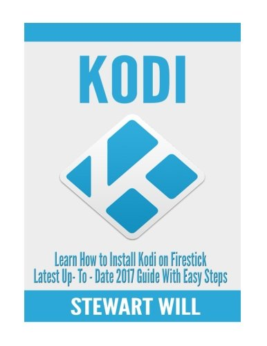 Price comparison product image KODI: Learn How To Install Kodi On Firestick Latest Up-To-Date 2017: Guide With Easy Steps (Exodus, Genesis, Soundplex, Hulu Plus Lots more!)