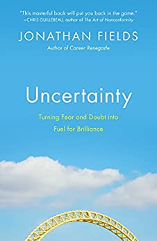Uncertainty: Turning Fear and Doubt into Fuel for Brilliance by [Fields, Jonathan]