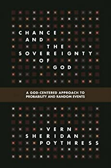 Chance and the Sovereignty of God: A God-Centered Approach to Probability and Random Events by [Poythress, Vern S.]