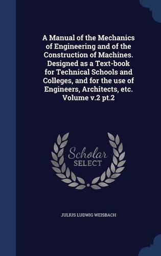 Read Online A Manual of the Mechanics of Engineering and of the Construction of Machines. Designed as a Text-book for Technical Schools and Colleges, and for the use of Engineers, Architects, etc. Volume v.2 pt.2 PDF