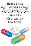 Home Care Workers Client's Medication Log Book: Personalized Medication Reminder Chart Book To