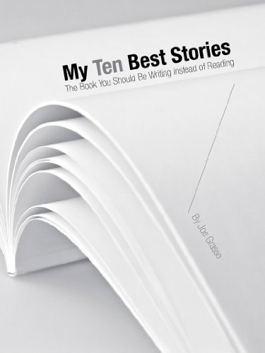 My Ten Best Stories. The Book You Should Be Writing Instead of Reading.