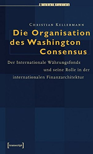 Die Organisation des Washington Consensus: Der Internationale Währungsfonds und seine Rolle in der internationalen Finanzarchitektur (Global Studies)
