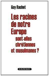 Les racines de notre Europe sont-elles chrétiennes et musulmanes ? par Guy Rachet