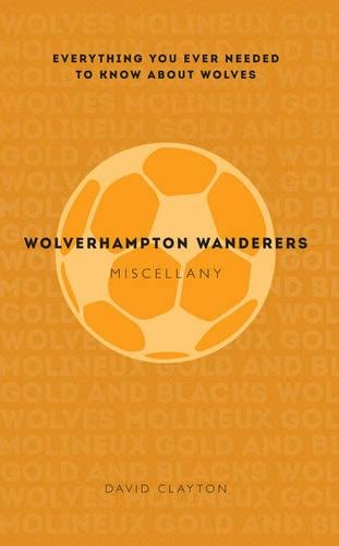 (Wolverhampton Wanderers Miscellany: Everything You Ever Needed to Know About)
