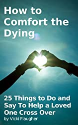 How to Comfort the Dying: 25 Things to Do and Say To Help a Loved One Cross Over (Health in Living Book 1)