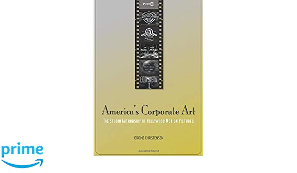 Americas Corporate Art: The Studio Authorship of Hollywood Motion Pictures (1929–2001) (Post*45)