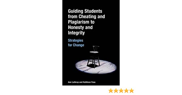 guiding students from cheating and plagiarism to honesty and  guiding students from cheating and plagiarism to honesty and integrity strategies for change ann lathrop kathleen foss 9781591582755 com books