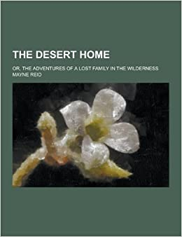 The Desert Home: Or, the Adventures of a Lost Family in the Wilderness