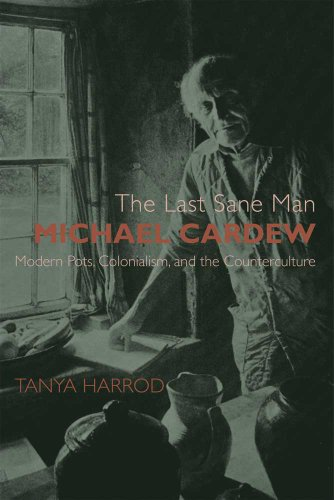 The Last Sane Man: Michael Cardew: Modern Pots, Colonialism, and the Counterculture (The Paul Mellon Centre for Studies in British Art)