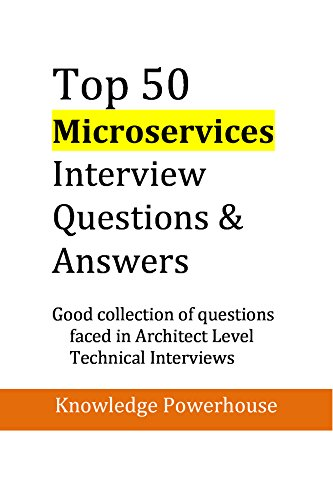 Top 50 Microservices Interview Questions & Answers: Good Collection of Questions Faced in Architect Level Technical Interviews (updated 2018 version) (Technical Interview Questions And Answers For Computer Science)