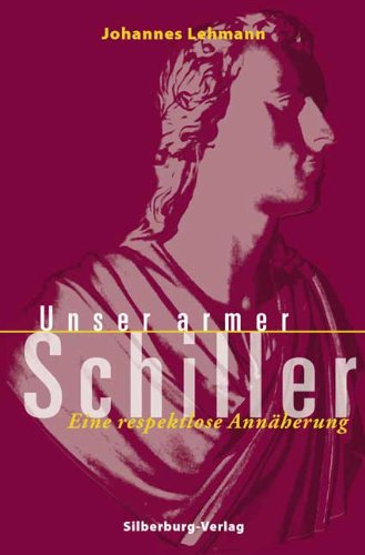 Unser armer Schiller: Eine respektlose Annäherung